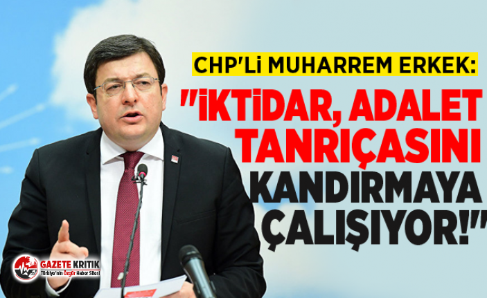 "CHP'Lİ MUHARREM ERKEK: ""İKTİDAR, ADALET..."