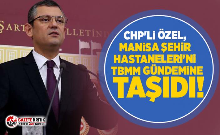 CHP'li Özel, Manisa Şehir Hastaneleri'ni...