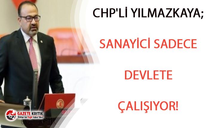 CHP'Lİ YILMAZKAYA; SANAYİCİ SADECE DEVLETE ÇALIŞIYOR!