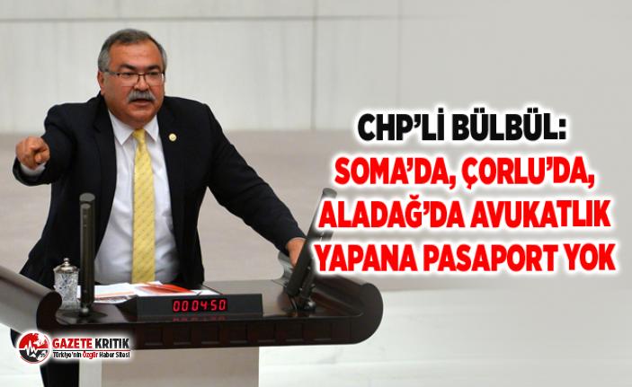 CHP'Lİ BÜLBÜL: SOMA'DA, ÇORLU'DA, ALADAĞ'DA...