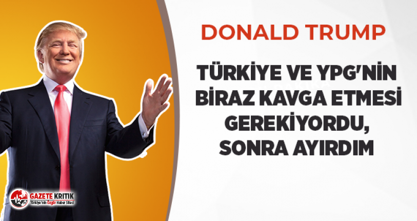 Trump: Türkiye ve YPG'nin biraz kavga etmesi gerekiyordu, sonra ayırdım