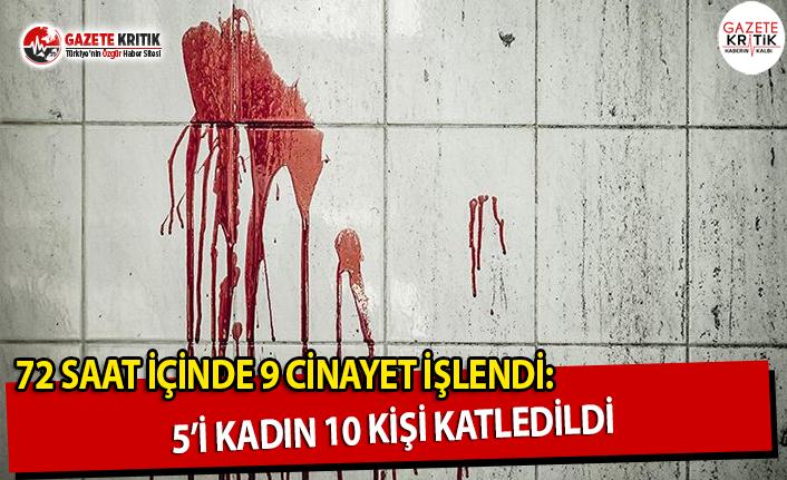 72 Saat İçinde 9 Cinayet İşlendi: 5i Kadın 10 Kişi Katledildi