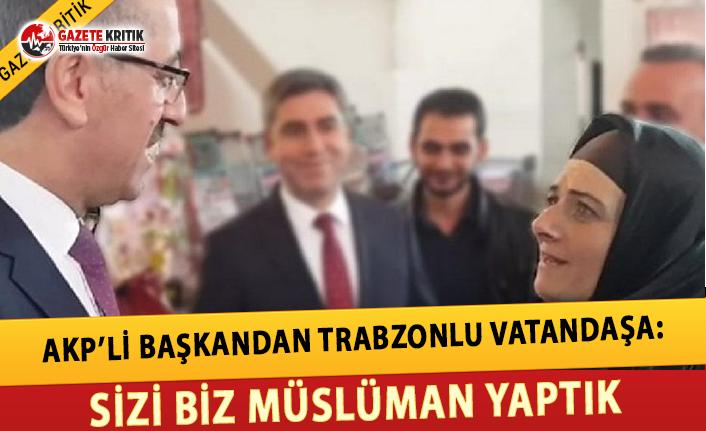 AKP'li Başkandan Trabzonlu Vatandaşa: Sizi Biz Müslüman Yaptık