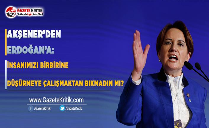 Akşener'den Erdoğan'a: İnsanımızı Birbirine Düşürmeye Çalışmaktan Bıkmadın Mı?
