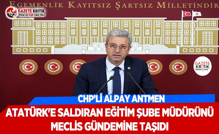 CHP'li Antmen, Atatürk'e Saldıran Milli Eğitim Müdürlüğü Şube Müdürünü Meclise Taşıdı