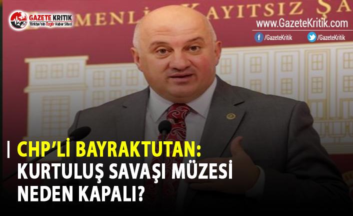 CHP'li Bayraktutan: Kurtuluş Savaşı Müzesi Neden Kapalı?