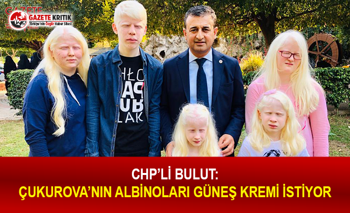 CHP'li Bulut: Çukurova'nın Albinoları...