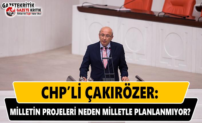 CHP'li Çakırözer: Milletin Projeleri Neden Milletle Planlanmıyor?