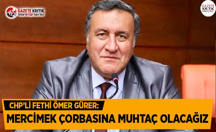 CHP'li Gürer: Mercimek Çorbasına Muhtaç Olacağız