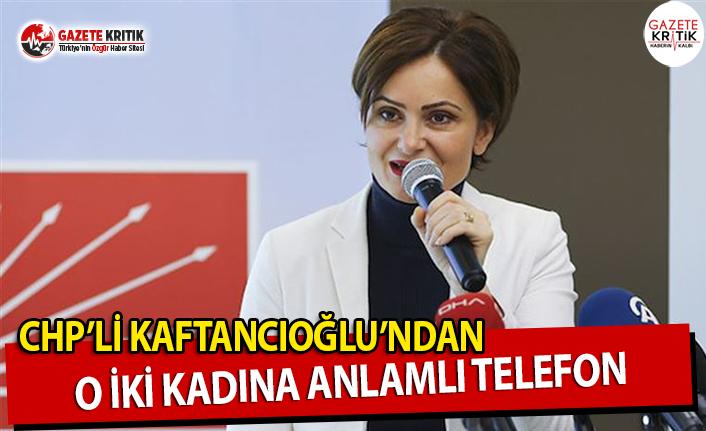 CHP'li Kaftancıoğlu'ndan O İki Kadına Anlamlı Telefon!