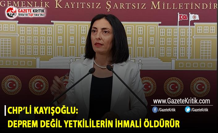 CHP'li Kayışoğlu: Deprem Değil Yetkililerin İhmali Öldürür
