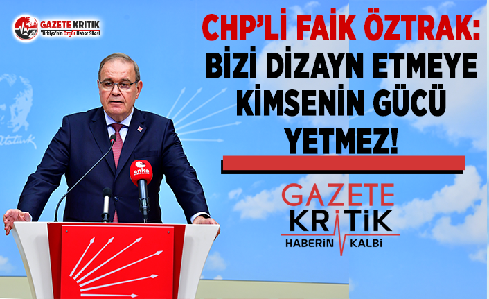 CHP'li Öztrak: Bizi Dizayn Etmeye Kimsenin Gücü Yetmez!