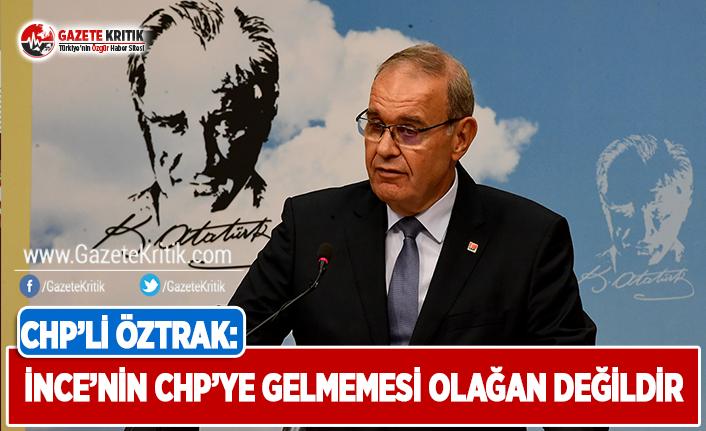 CHP'li Öztrak: İnce'nin CHP'ye Gelmemesi Olağan Değildir