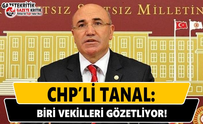 CHP'li Tanal: Biri Vekilleri Gözetliyor