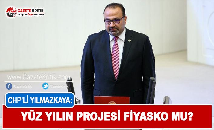 CHP'li Yılmazkaya: Yüzyılın Projesi Fiyasko Mu?