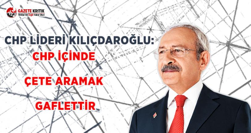 CHP Lideri Kılıçdaroğlu: CHP İçinde Çete Aramak Gaflettir!