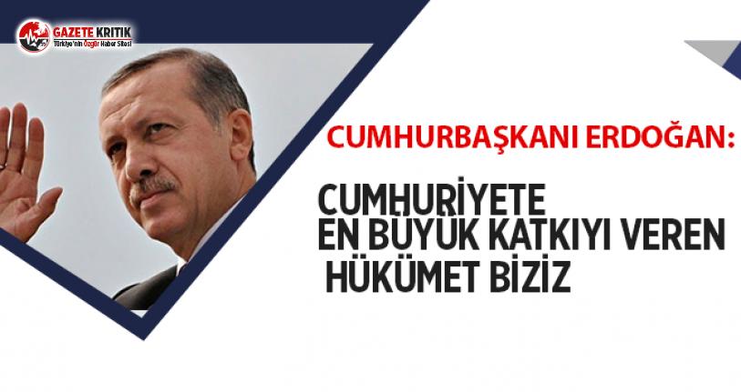 Erdoğan: Cumhuriyete en büyük katkıyı veren hükümet...