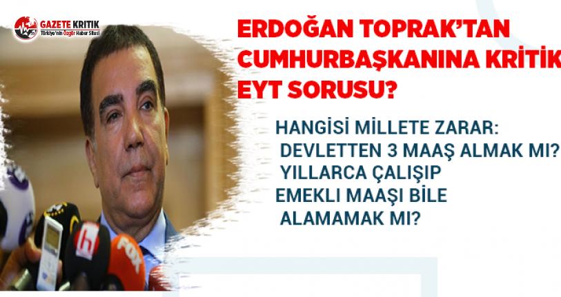 Erdoğan Toprak'tan EYT çıkışı:Hangisi millete zarar? 3 maaş almak mı, yıllarca çalışıp emekli maaşı alamamak mı?