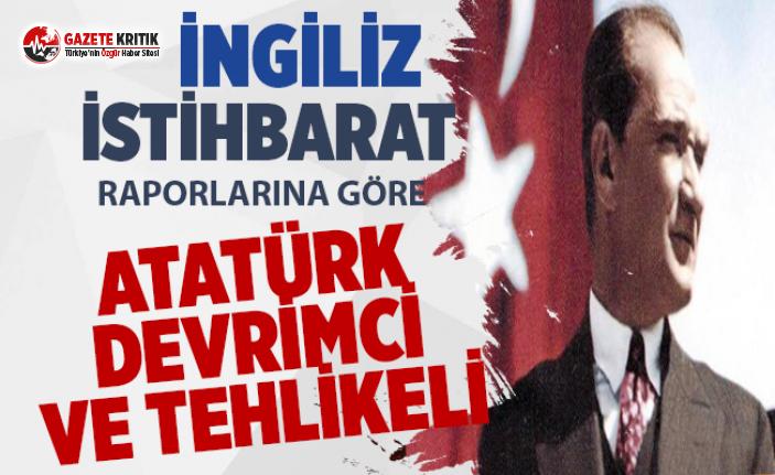 İngiliz istihbarat raporları:Atatürk devrimci ve...