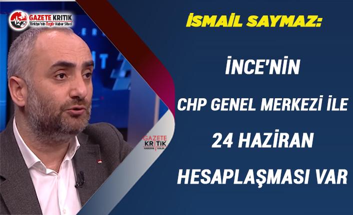 İsmail Saymaz:İnce'nin CHP Genel Merkezi ile 24 Haziran Hesaplaşması var