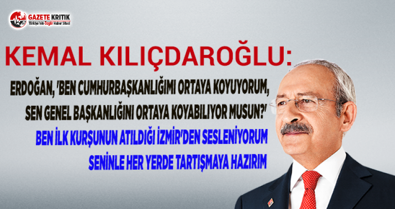 Kılıçdaroğlu'ndan Erdoğan'a:Ben ilk kurşunun atıldığı İzmir'den sesleniyorum, seninle her yerde tartışmaya hazırım