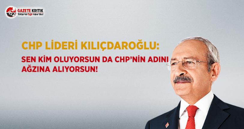 Kılıçdaroğlu: Sen Kim Oluyorsun da CHP'nin Adını Ağzına Alıyorsun!