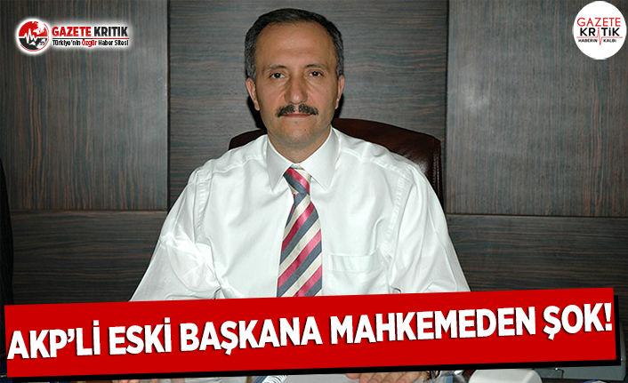 AKP'li Eski Başkana Mahkemeden Şok!