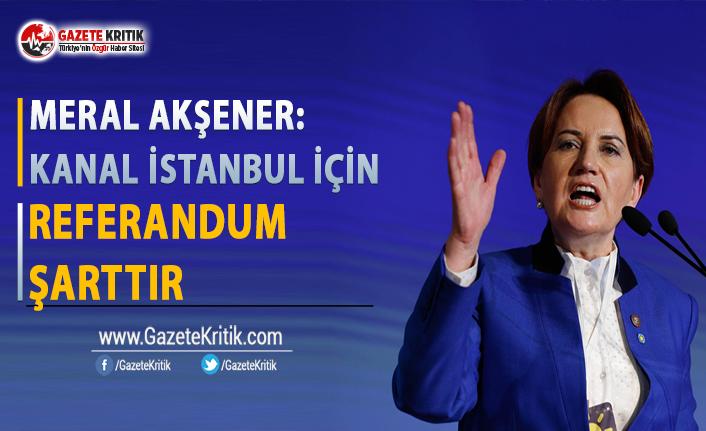 Akşener: Kanal İstanbul İçin Referandum Şarttır
