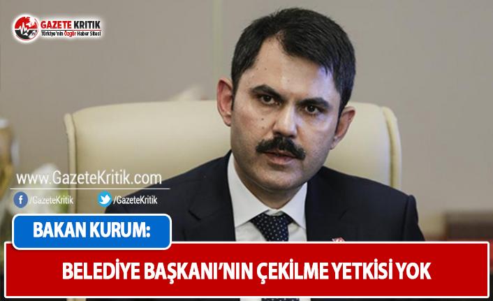 Bakan Kurum: Belediye Başkanı'nın Çekilme Yetkisi Yok
