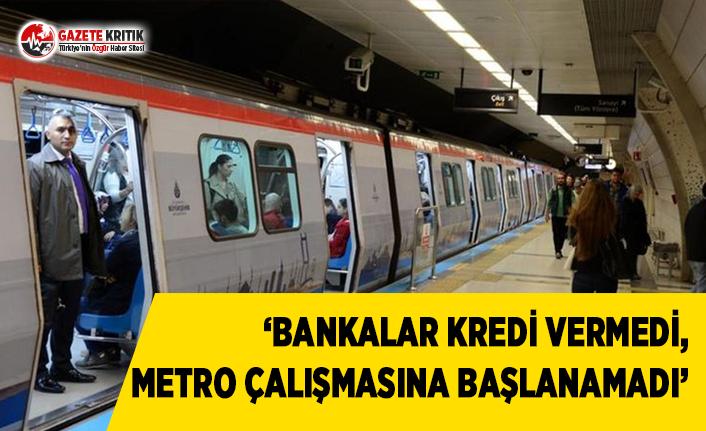 'Bankalar Kredi Vermedi, Metro Çalışmasına Başlanamadı'