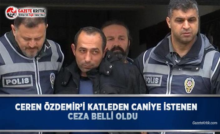 Ceren Özdemir'i Katleden Caniye İstenen Ceza Belli Oldu