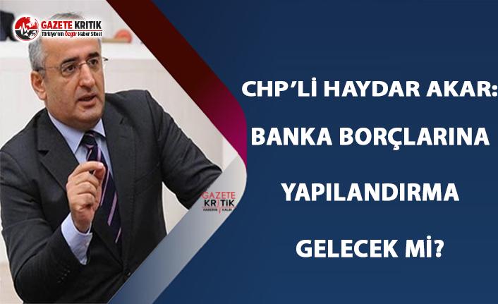 CHP'li Akar: Banka Borçlarına Yapılandırma...