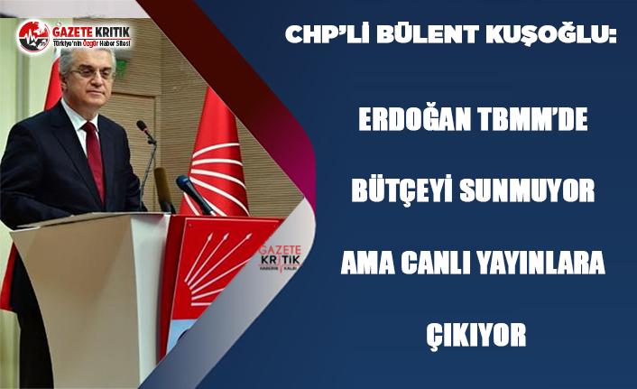 CHP'li Bülent Kuşoğlu:Yürütme erkinin tek seçilmiş kişisi bütçeyi TBMM'ye sunmuyor ama canlı yayınlara çıkıyor