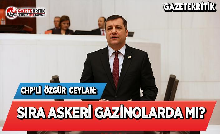CHP'li Ceylan: Sıra Askeri Gazinolarda Mı?