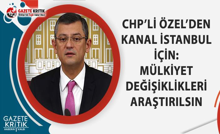 CHP'li Özel'den Kanal İstanbul İçin: Mülkiyet Değişiklikleri Araştırılsın