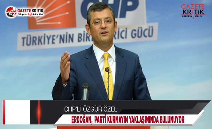CHP'li Özel: Erdoğan, Lütfen Parti Kurmayın...