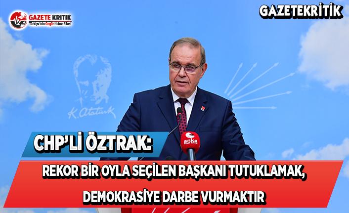 CHP'li Öztrak: Rekor Bir Oyla Seçilen Başkanı Tutuklamak, Demokrasiye Darbe Vurmaktır