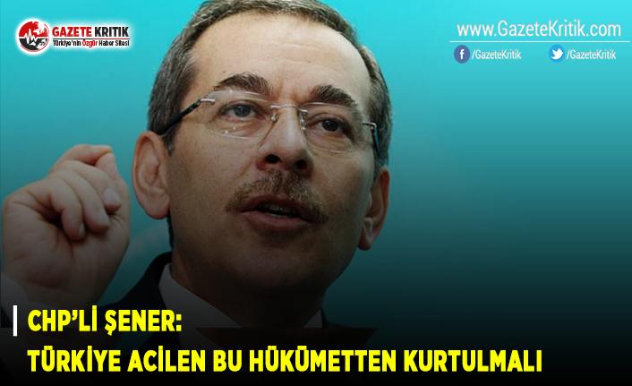 CHP'li Şener: Türkiye Acilen Bu Hükümetten Kurtulmalı