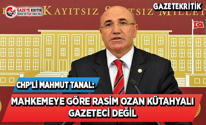 CHP'li Tanal: Mahkemeye Göre Rasim Ozan Kütahyalı Gazeteci Değil