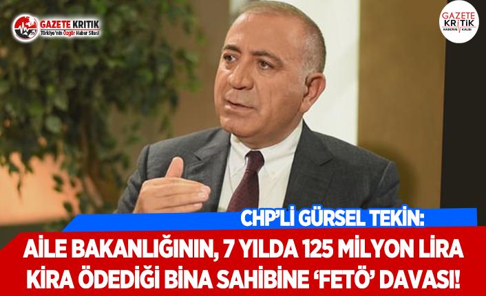 CHP'li Tekin: Aile Bakanlığının, 7 Yılda 125 Milyon Lira Kira Ödediği Bina Sahibine 'FETÖ' Davası!