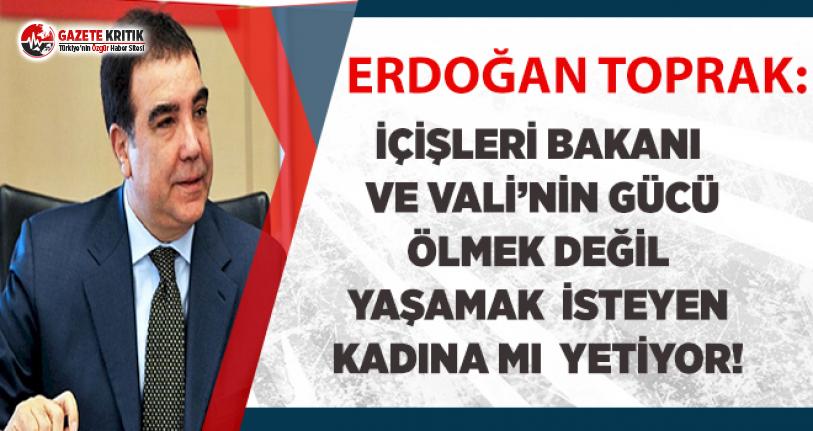 CHP'li Toprak:Bakan ve Vali'nin gücü ölmek değil yaşamak isteyen kadına mı yetiyor!