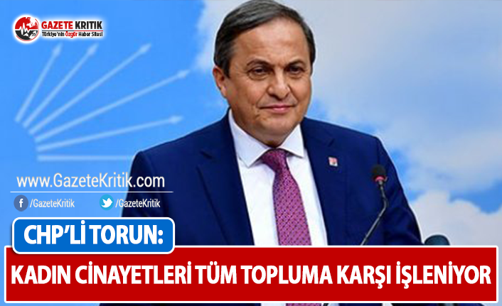CHP'li Torun: Kadın Cinayetleri Tüm Topluma...