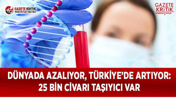Dünyada Azalıyor, Türkiye'de Artıyor: 25 Bin Civarı Taşıyıcı Var