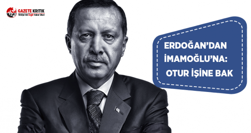 Erdoğan'dan İmamoğlu'na: Otur İşine Bak