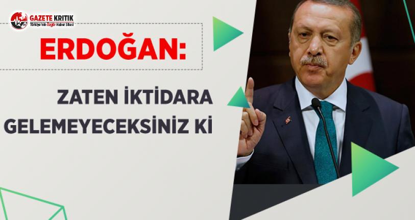 Erdoğan: Zaten İktidara Gelemeyeceksiniz Ki