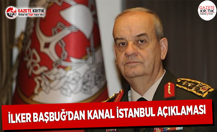İlker Başbuğ'dan Kanal İstanbul Açıklaması