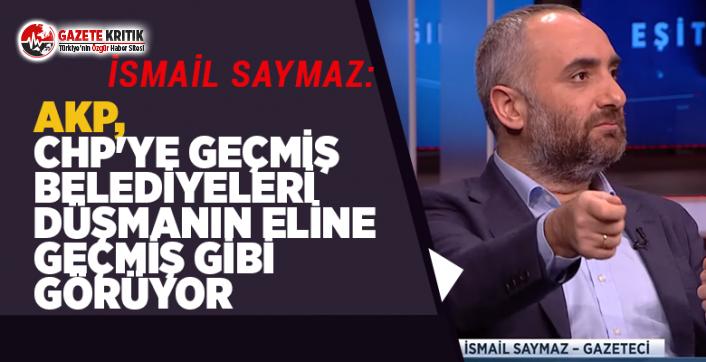 İsmail Saymaz:AKP, CHP'ye geçmiş belediyeleri düşmanın eline geçmiş gibi görüyor
