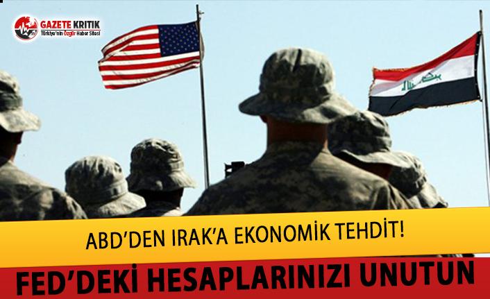 ABD'den Irak'a  ekonomik tehdit:ABD güçlerini çıkarırsanız Fed'deki hesaplarınıza bloke koyarız