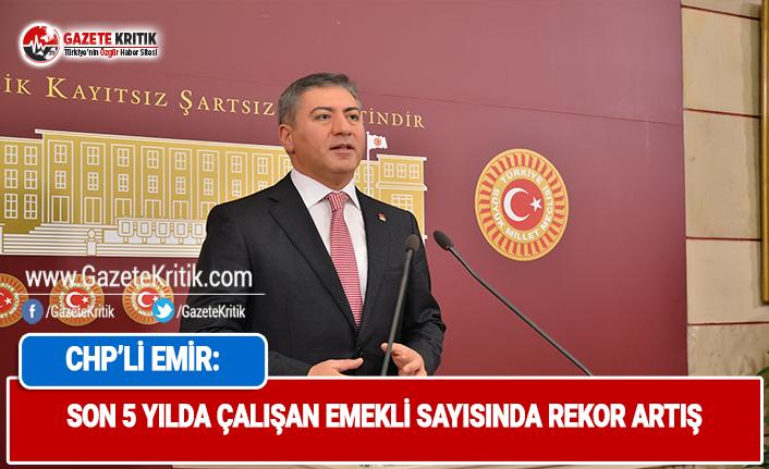 CHP'Lİ EMİR: SON 5 YILDA ÇALIŞAN EMEKLİ...