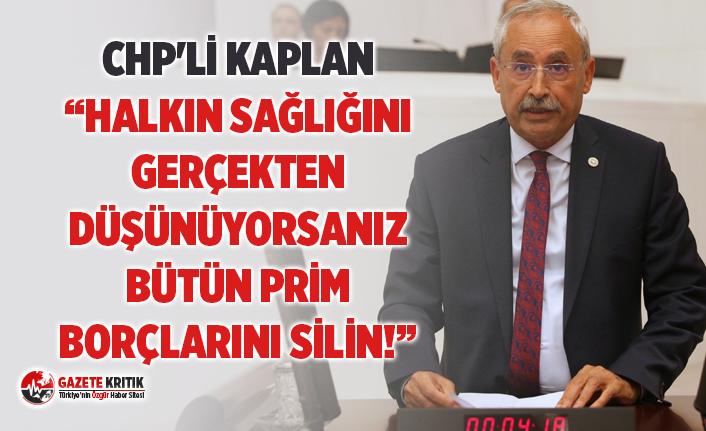 """CHP'Lİ KAPLAN """"HALKIN SAĞLIĞINI GERÇEKTEN DÜŞÜNÜYORSANIZ BÜTÜN PRİM BORÇLARINI SİLİN!"""""""